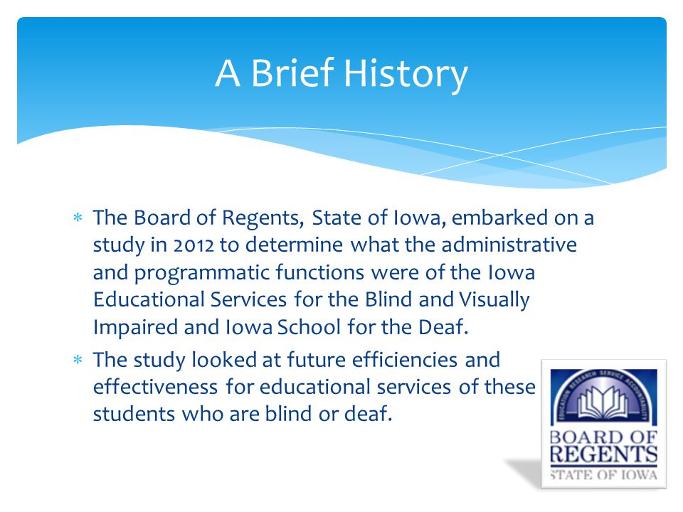  The Board of Regents, State of Iowa, embarked on a study in 2012 to determine what the administrative and programmatic functions were of the Iowa Educational Services for the Blind and Visually Impaired and Iowa School for the Deaf.