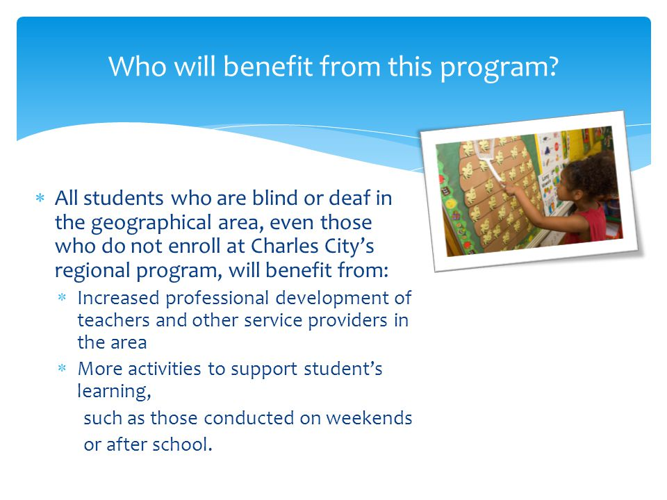  All students who are blind or deaf in the geographical area, even those who do not enroll at Charles City's regional program, will benefit from:  Increased professional development of teachers and other service providers in the area  More activities to support student's learning, such as those conducted on weekends or after school.