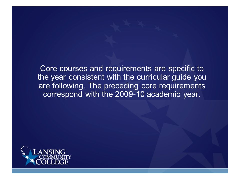 Core courses and requirements are specific to the year consistent with the curricular guide you are following.