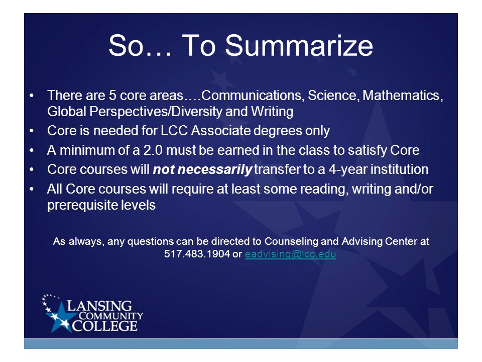 So… To Summarize There are 5 core areas….Communications, Science, Mathematics, Global Perspectives/Diversity and Writing Core is needed for LCC Associate degrees only A minimum of a 2.0 must be earned in the class to satisfy Core Core courses will not necessarily transfer to a 4-year institution All Core courses will require at least some reading, writing and/or prerequisite levels As always, any questions can be directed to Counseling and Advising Center at 517.483.1904 or eadvising@lcc.edueadvising@lcc.edu