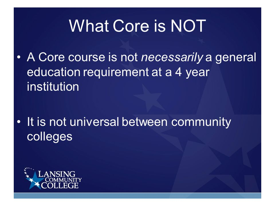 What Core is NOT A Core course is not necessarily a general education requirement at a 4 year institution It is not universal between community colleges