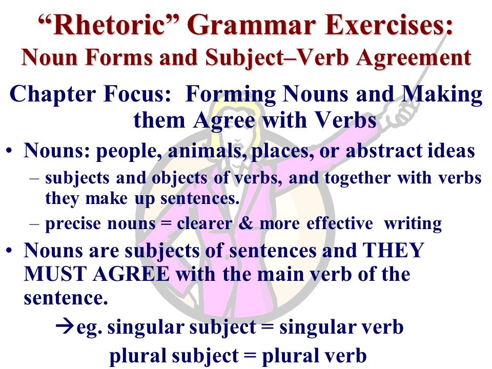 Rhetoric Grammar Exercises: Noun Forms and Subject–Verb Agreement Chapter Focus: Forming Nouns and Making them Agree with Verbs Nouns: people, animals, places, or abstract ideas –subjects and objects of verbs, and together with verbs they make up sentences.