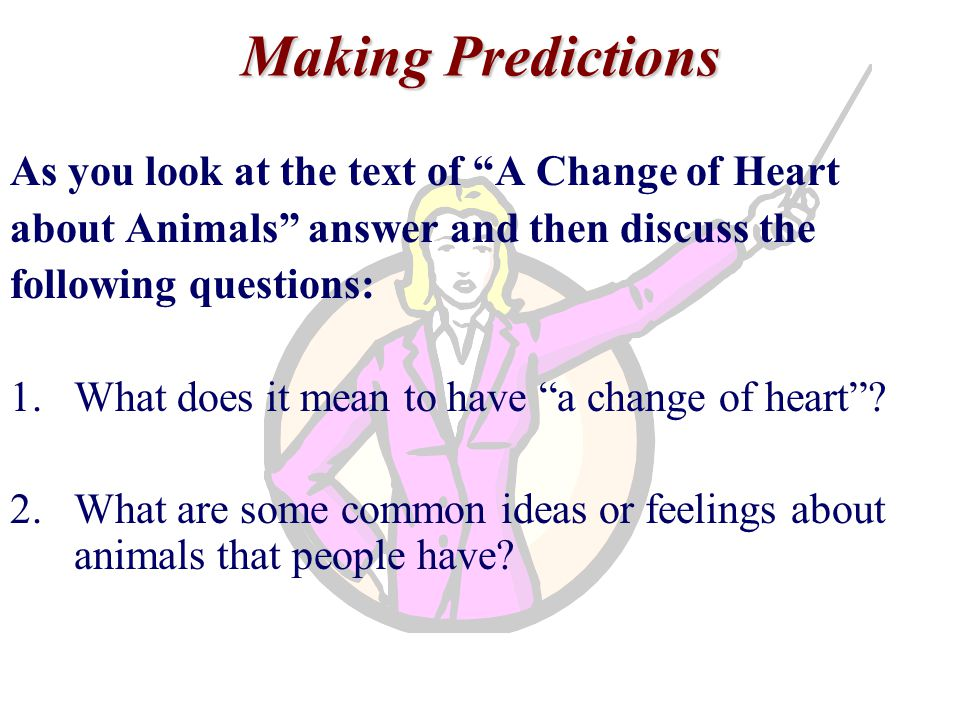 Making Predictions As you look at the text of A Change of Heart about Animals answer and then discuss the following questions: 1.What does it mean to have a change of heart .