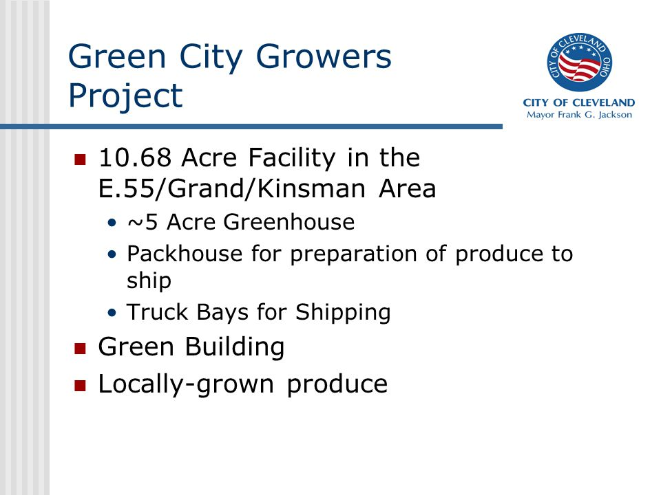 Green City Growers Project 10.68 Acre Facility in the E.55/Grand/Kinsman Area ~5 Acre Greenhouse Packhouse for preparation of produce to ship Truck Bays for Shipping Green Building Locally-grown produce