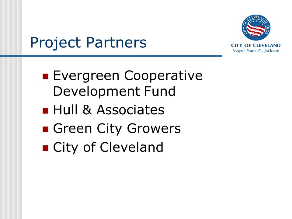 Project Partners Evergreen Cooperative Development Fund Hull & Associates Green City Growers City of Cleveland