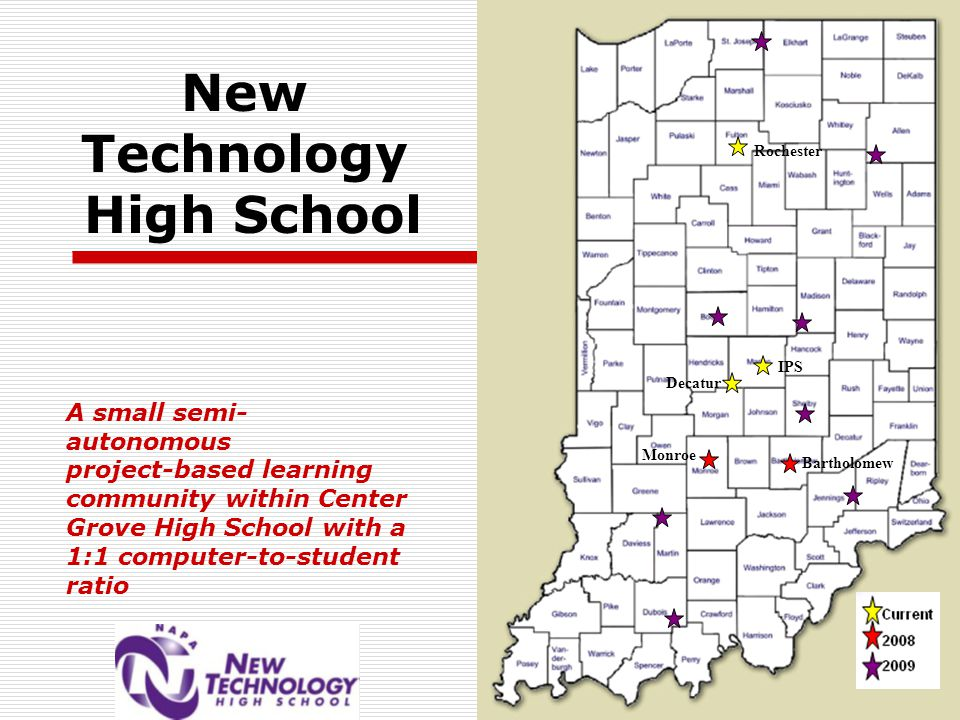 New Technology High School A small semi- autonomous project-based learning community within Center Grove High School with a 1:1 computer-to-student ratio Rochester Bartholomew Monroe Decatur IPS