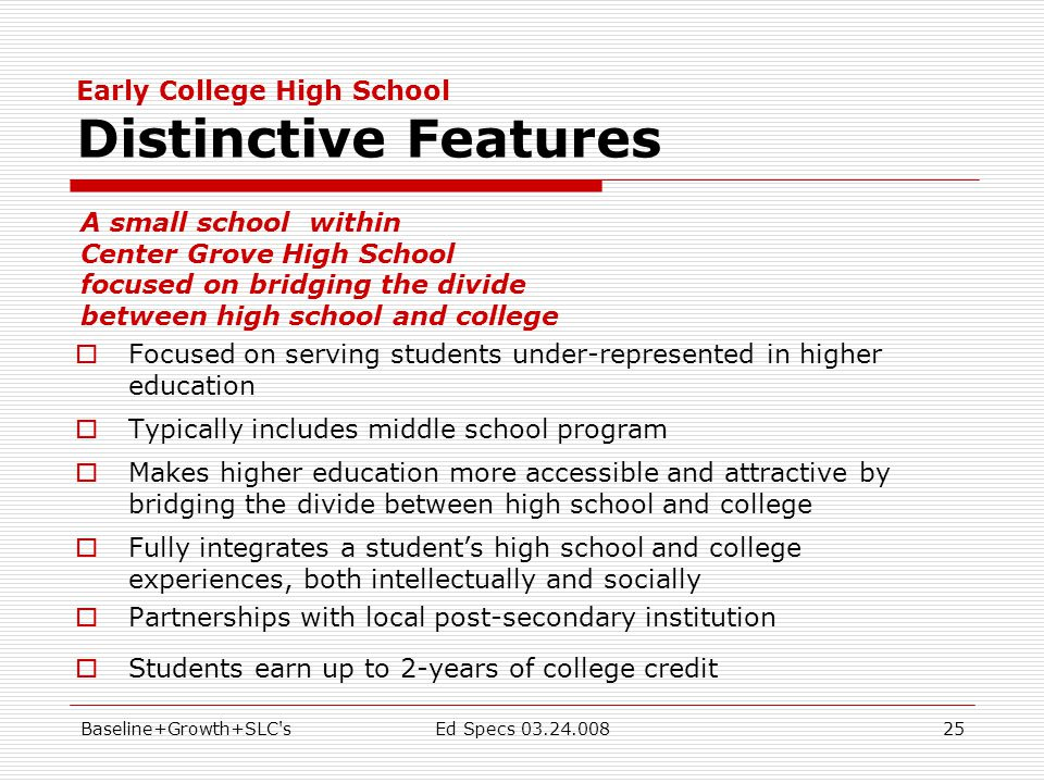 Baseline+Growth+SLC sEd Specs 03.24.00825 Early College High School Distinctive Features  Focused on serving students under-represented in higher education  Typically includes middle school program  Makes higher education more accessible and attractive by bridging the divide between high school and college  Fully integrates a student's high school and college experiences, both intellectually and socially  Partnerships with local post-secondary institution  Students earn up to 2-years of college credit A small school within Center Grove High School focused on bridging the divide between high school and college