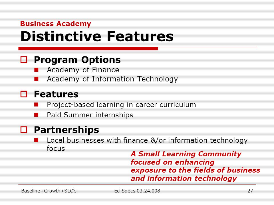 Baseline+Growth+SLC sEd Specs 03.24.00827 Business Academy Distinctive Features  Program Options Academy of Finance Academy of Information Technology  Features Project-based learning in career curriculum Paid Summer internships  Partnerships Local businesses with finance &/or information technology focus A Small Learning Community focused on enhancing exposure to the fields of business and information technology