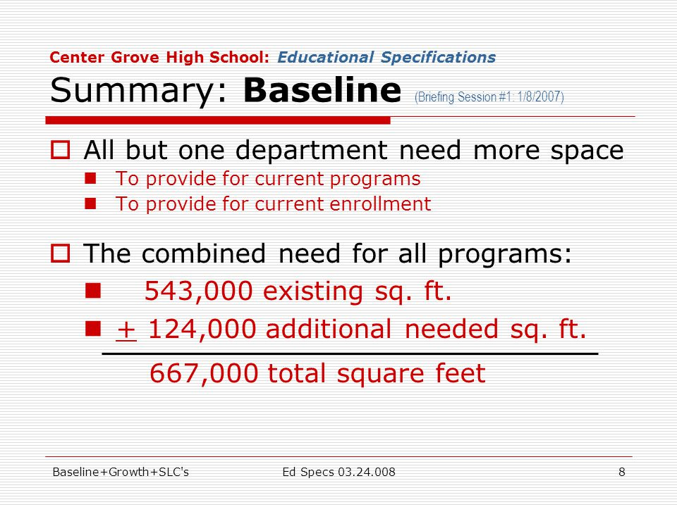 Baseline+Growth+SLC sEd Specs 03.24.0088 Center Grove High School: Educational Specifications Summary: Baseline (Briefing Session #1: 1/8/2007)  All but one department need more space To provide for current programs To provide for current enrollment  The combined need for all programs: 543,000 existing sq.
