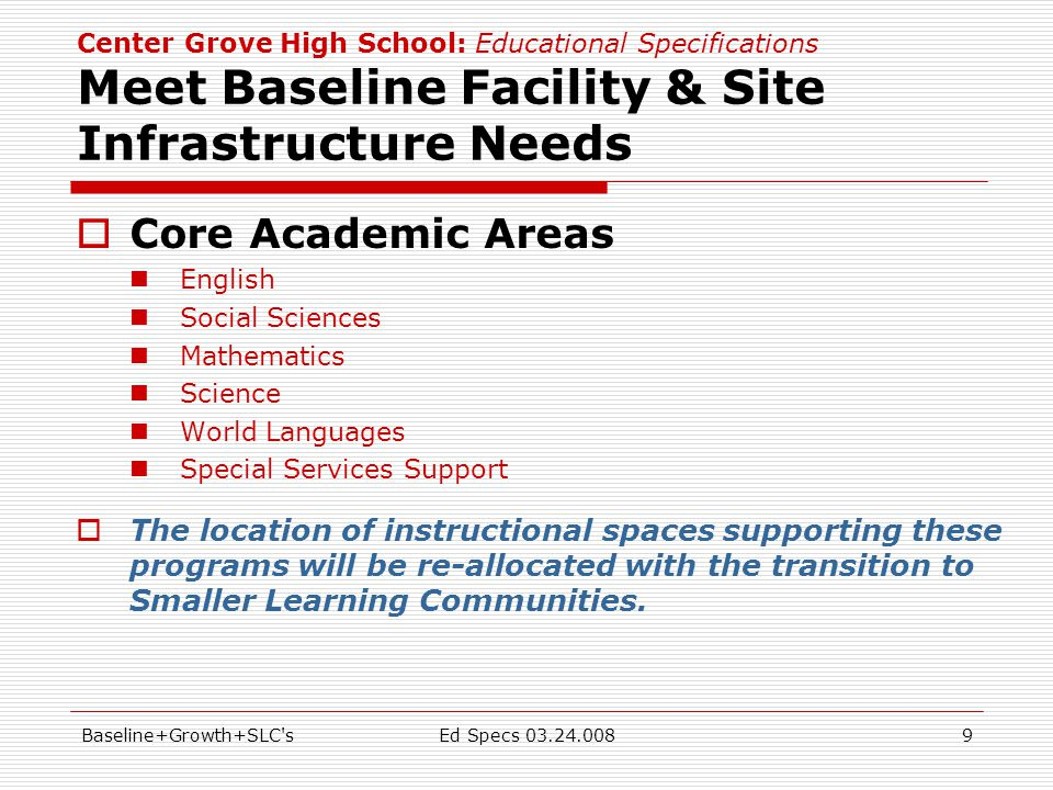 Baseline+Growth+SLC sEd Specs 03.24.0089 Center Grove High School: Educational Specifications Meet Baseline Facility & Site Infrastructure Needs  Core Academic Areas English Social Sciences Mathematics Science World Languages Special Services Support  The location of instructional spaces supporting these programs will be re-allocated with the transition to Smaller Learning Communities.