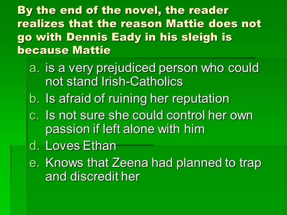 By the end of the novel, the reader realizes that the reason Mattie does not go with Dennis Eady in his sleigh is because Mattie a.is a very prejudiced person who could not stand Irish-Catholics b.Is afraid of ruining her reputation c.Is not sure she could control her own passion if left alone with him d.Loves Ethan e.Knows that Zeena had planned to trap and discredit her