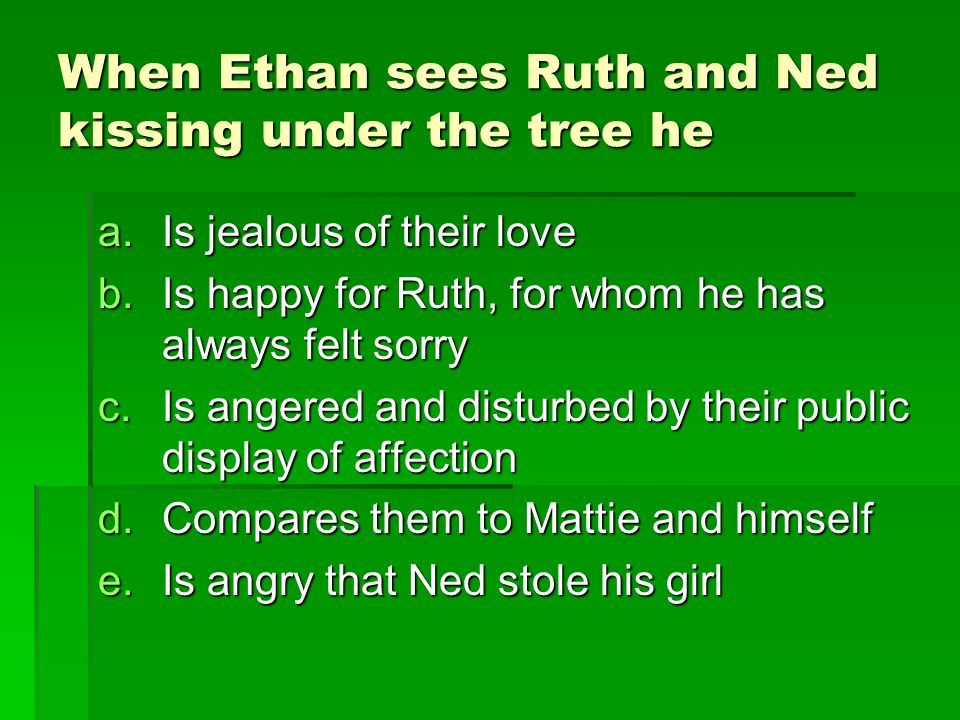 When Ethan sees Ruth and Ned kissing under the tree he a.Is jealous of their love b.Is happy for Ruth, for whom he has always felt sorry c.Is angered