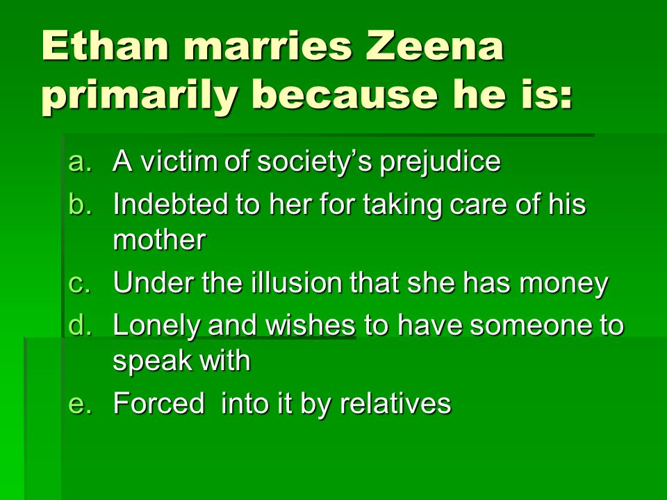 Ethan marries Zeena primarily because he is: a.A victim of society's prejudice b.Indebted to her for taking care of his mother c.Under the illusion that she has money d.Lonely and wishes to have someone to speak with e.Forced into it by relatives
