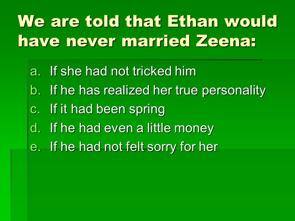 We are told that Ethan would have never married Zeena: a.If she had not tricked him b.If he has realized her true personality c.If it had been spring