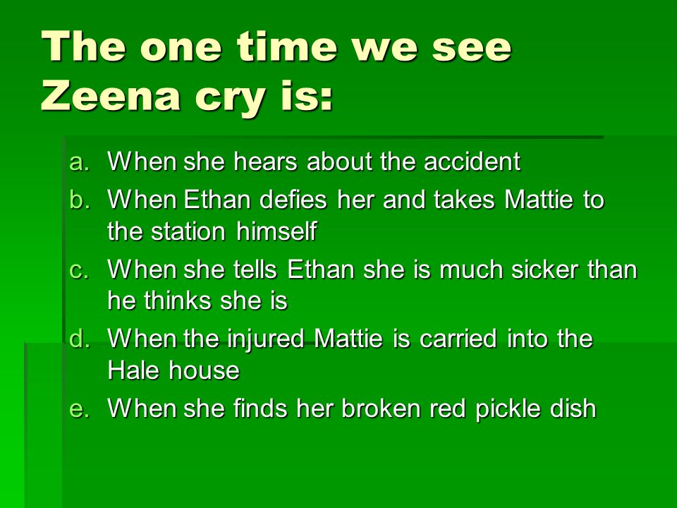 The one time we see Zeena cry is: a.When she hears about the accident b.When Ethan defies her and takes Mattie to the station himself c.When she tells Ethan she is much sicker than he thinks she is d.When the injured Mattie is carried into the Hale house e.When she finds her broken red pickle dish