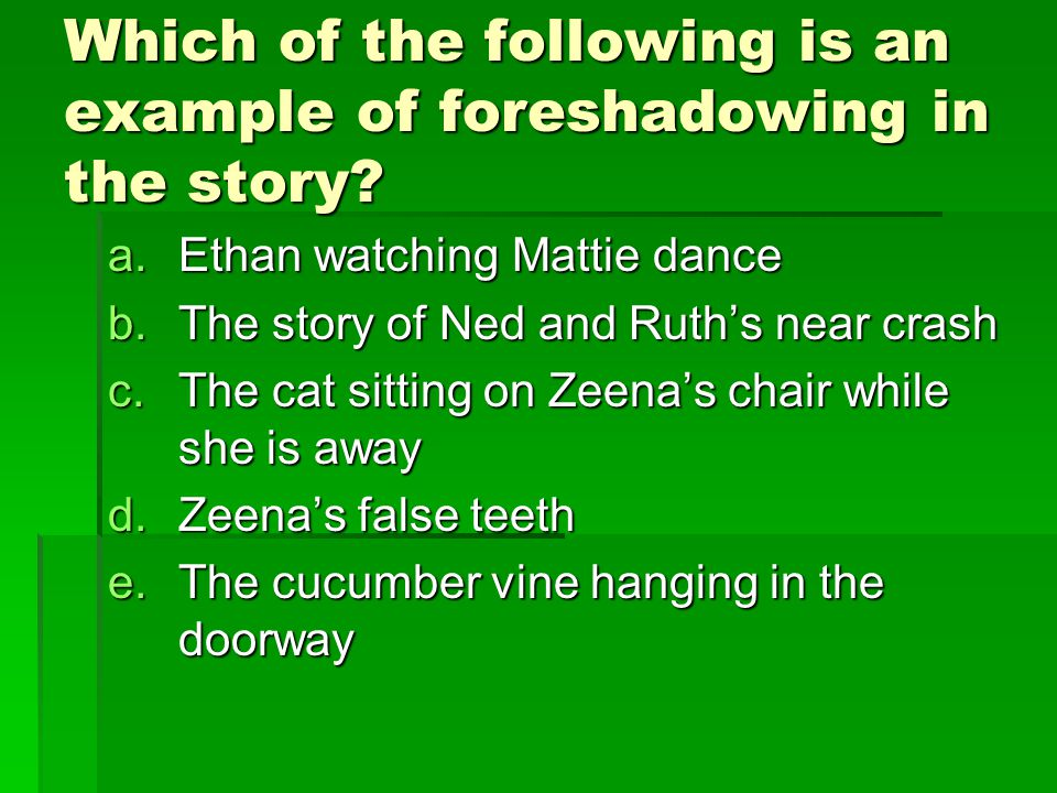Which of the following is an example of foreshadowing in the story? a.Ethan watching Mattie dance b.The story of Ned and Ruth's near crash c.The cat s