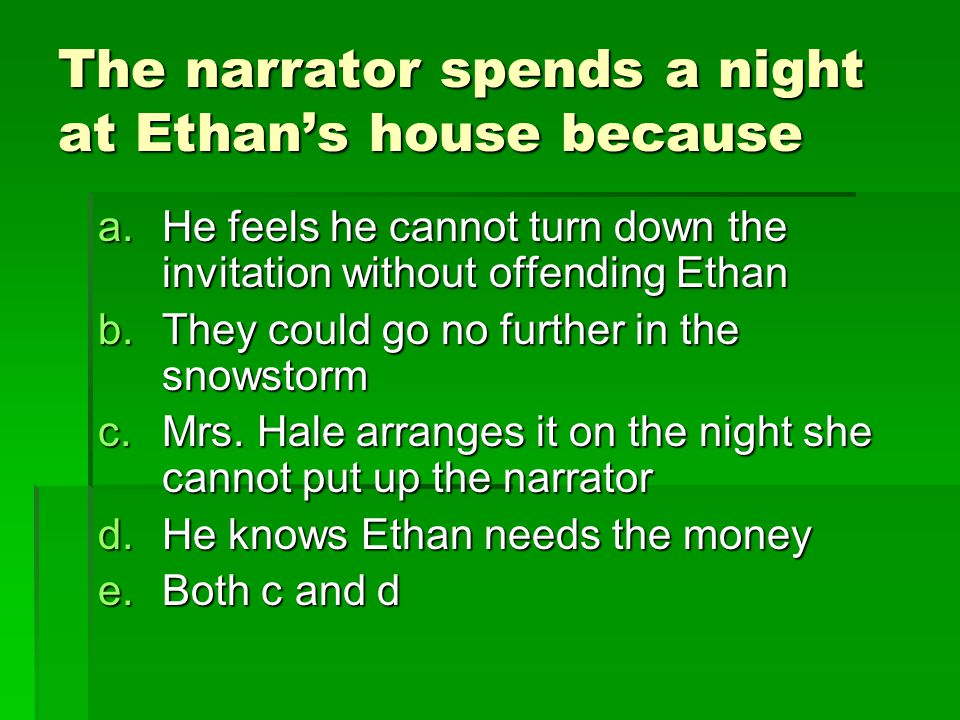 The narrator spends a night at Ethan's house because a.He feels he cannot turn down the invitation without offending Ethan b.They could go no further in the snowstorm c.Mrs.