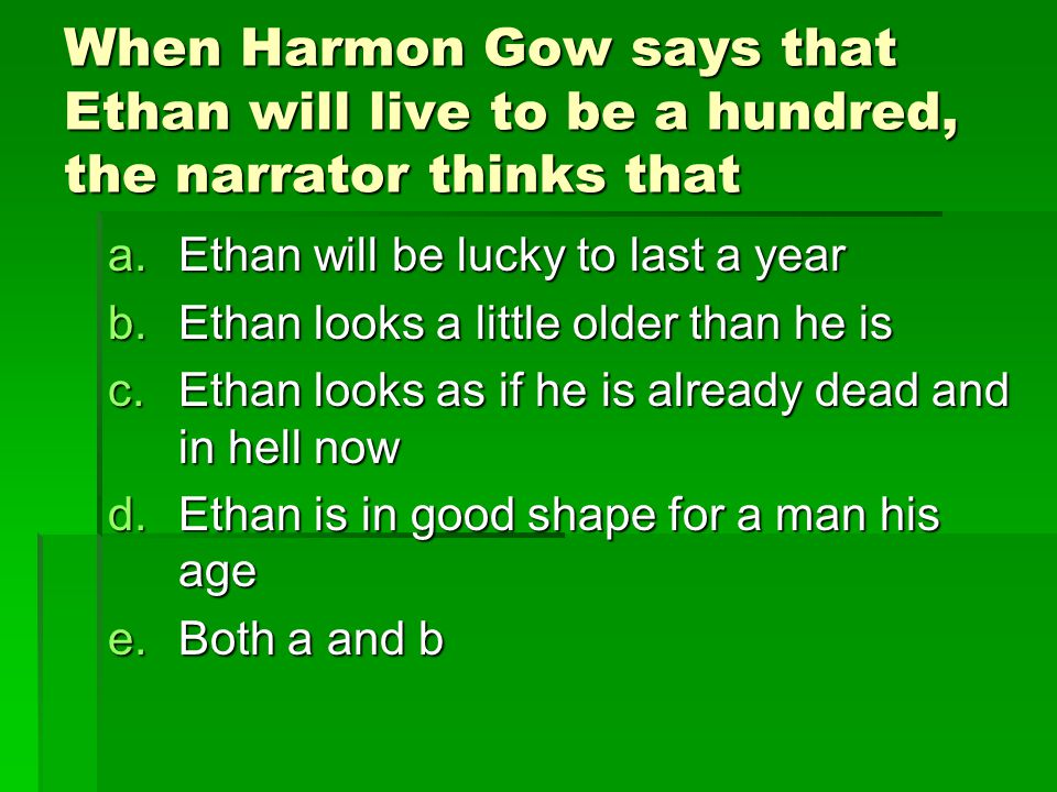 When Harmon Gow says that Ethan will live to be a hundred, the narrator thinks that a.Ethan will be lucky to last a year b.Ethan looks a little older