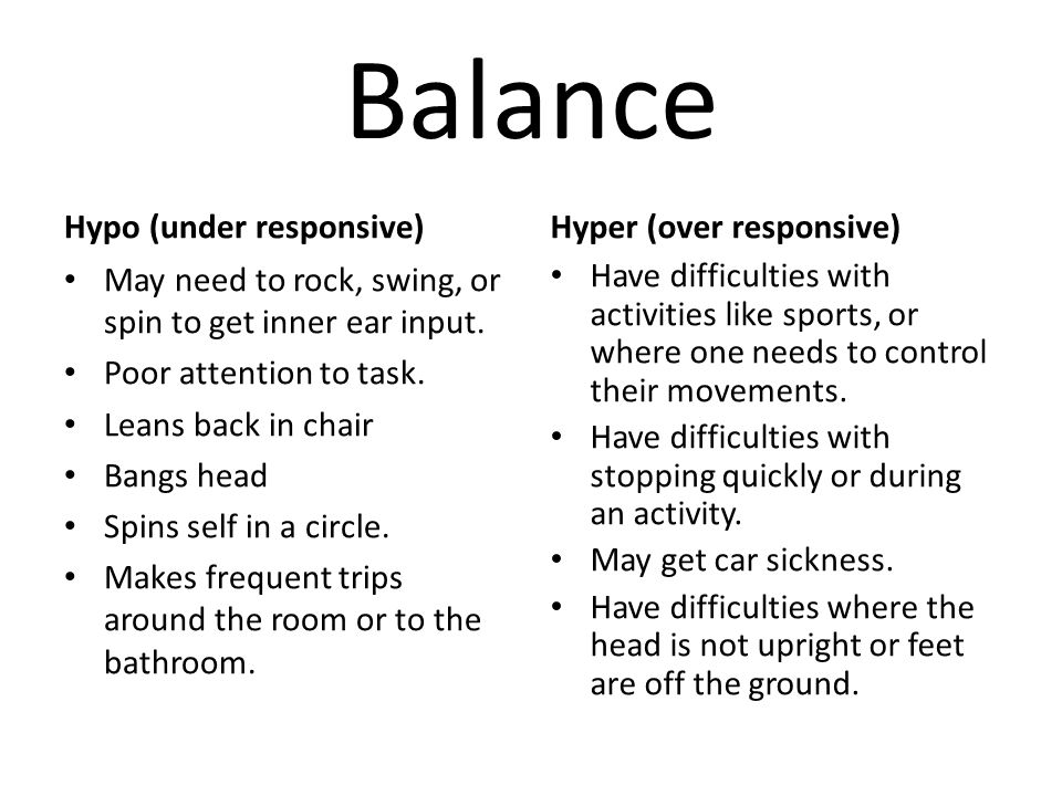 Balance Hypo (under responsive) May need to rock, swing, or spin to get inner ear input. Poor attention to task. Leans back in chair Bangs head Spins