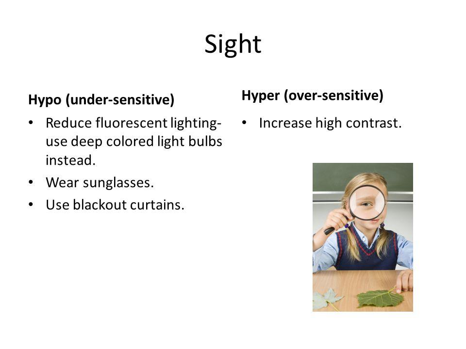 Sight Hypo (under-sensitive) Reduce fluorescent lighting- use deep colored light bulbs instead. Wear sunglasses. Use blackout curtains. Hyper (over-se