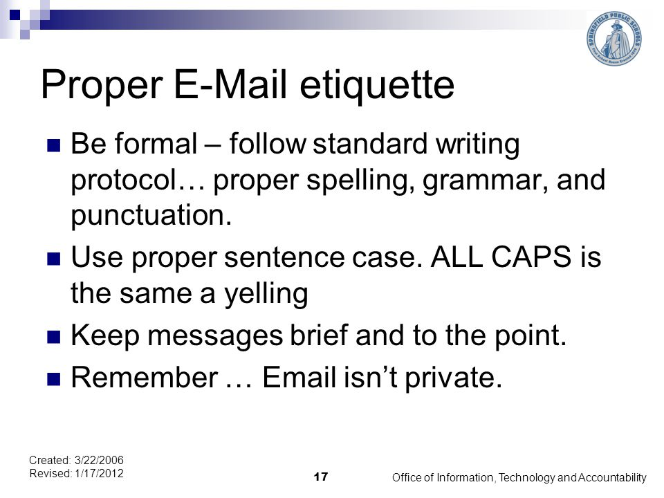 Office of Information, Technology and Accountability 17 Created: 3/22/2006 Revised: 1/17/2012 Proper E-Mail etiquette Be formal – follow standard writing protocol… proper spelling, grammar, and punctuation.