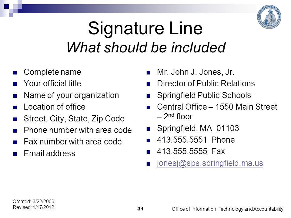 Signature Line What should be included Complete name Your official title Name of your organization Location of office Street, City, State, Zip Code Phone number with area code Fax number with area code Email address Mr.