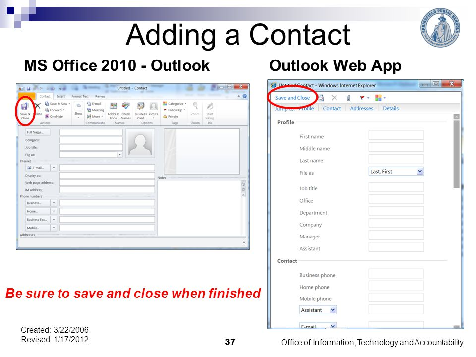 Adding a Contact MS Office 2010 - OutlookOutlook Web App Office of Information, Technology and Accountability 37 Created: 3/22/2006 Revised: 1/17/2012 Be sure to save and close when finished