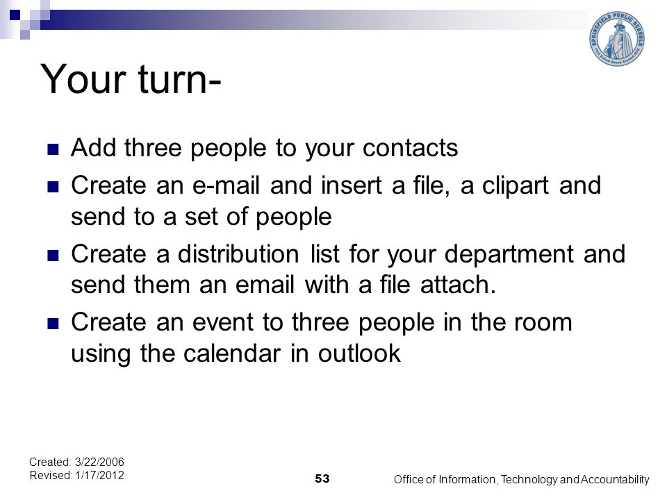 Office of Information, Technology and Accountability 53 Created: 3/22/2006 Revised: 1/17/2012 Your turn- Add three people to your contacts Create an e