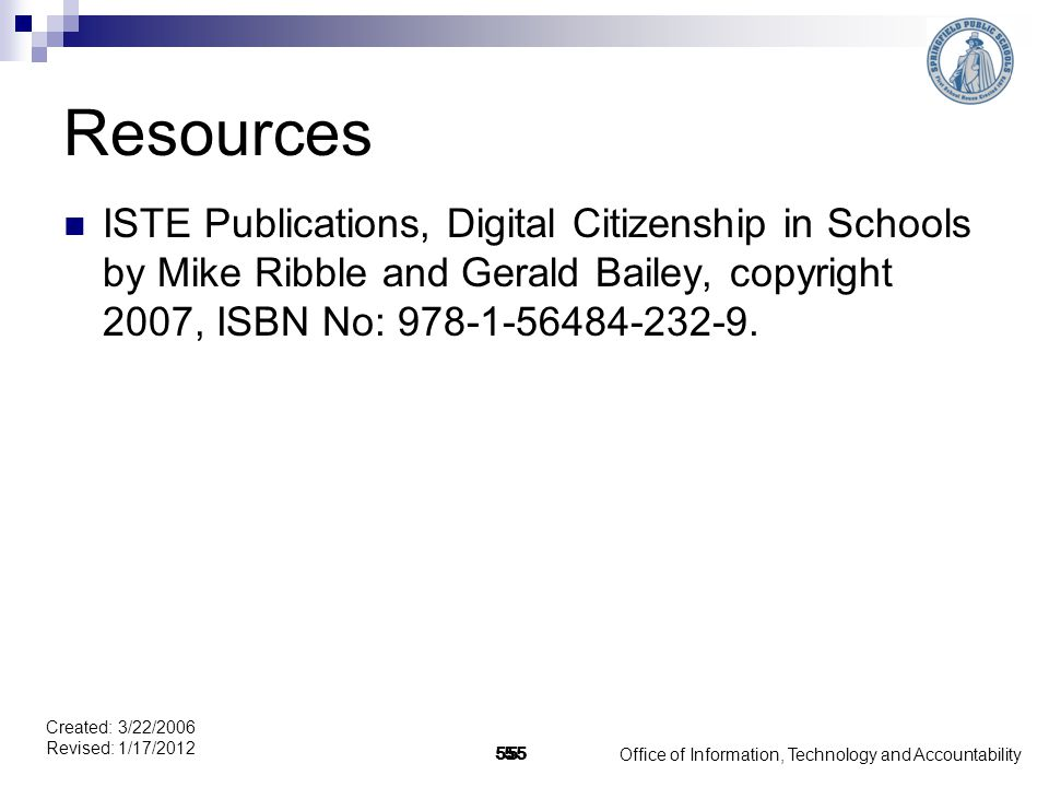 Office of Information, Technology and Accountability 55 Created: 3/22/2006 Revised: 1/17/2012 55 Resources ISTE Publications, Digital Citizenship in Schools by Mike Ribble and Gerald Bailey, copyright 2007, ISBN No: 978-1-56484-232-9.