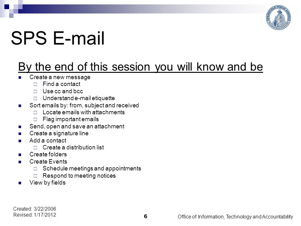 Office of Information, Technology and Accountability 6 Created: 3/22/2006 Revised: 1/17/2012 SPS E-mail By the end of this session you will know and be Create a new message  Find a contact  Use cc and bcc  Understand e-mail etiquette Sort emails by: from, subject and received  Locate emails with attachments  Flag important emails Send, open and save an attachment Create a signature line Add a contact  Create a distribution list Create folders Create Events  Schedule meetings and appointments  Respond to meeting notices View by fields
