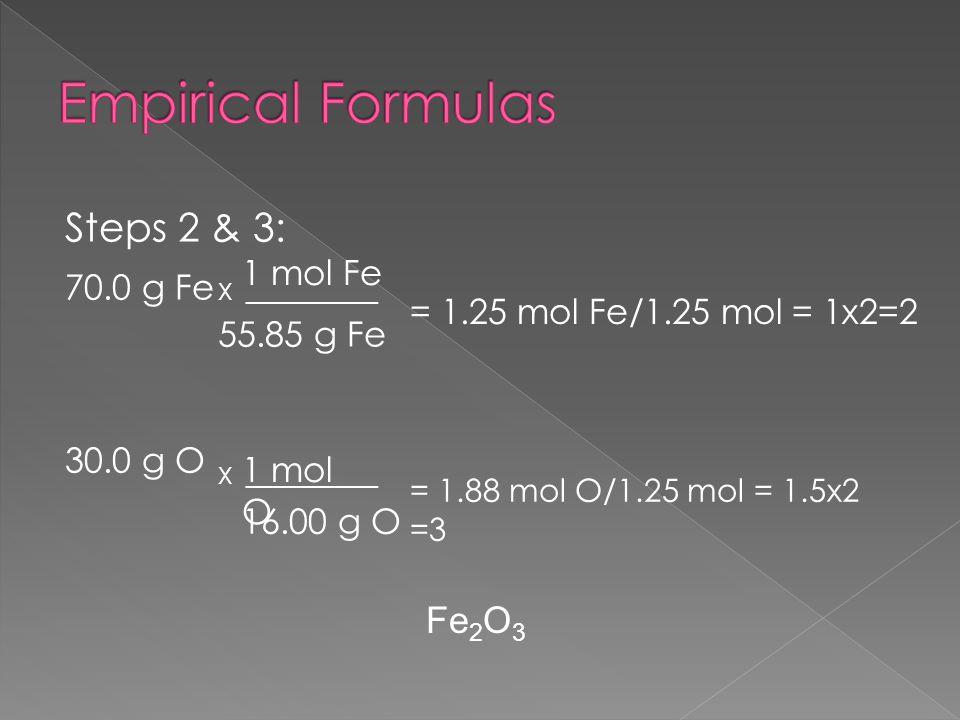 Steps 2 & 3: 70.0 g Fe 30.0 g O X ___________ 1 mol Fe 55.85 g Fe = 1.25 mol Fe/1.25 mol = 1x2=2 X ___________ 1 mol O 16.00 g O = 1.88 mol O/1.25 mol = 1.5x2 =3 Fe 2 O 3