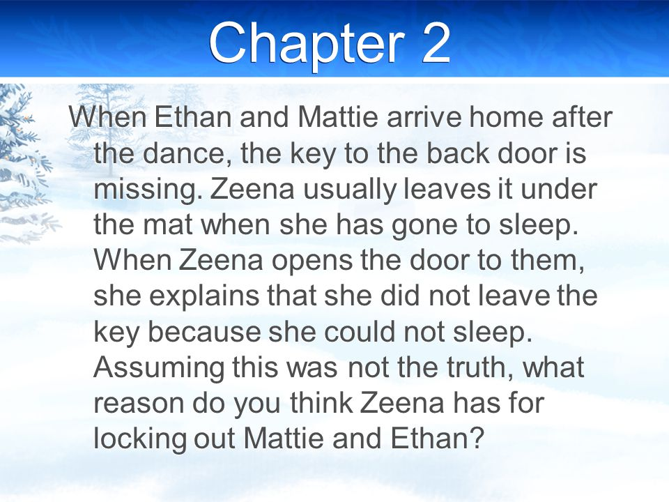Chapter 2 When Ethan and Mattie arrive home after the dance, the key to the back door is missing. Zeena usually leaves it under the mat when she has g