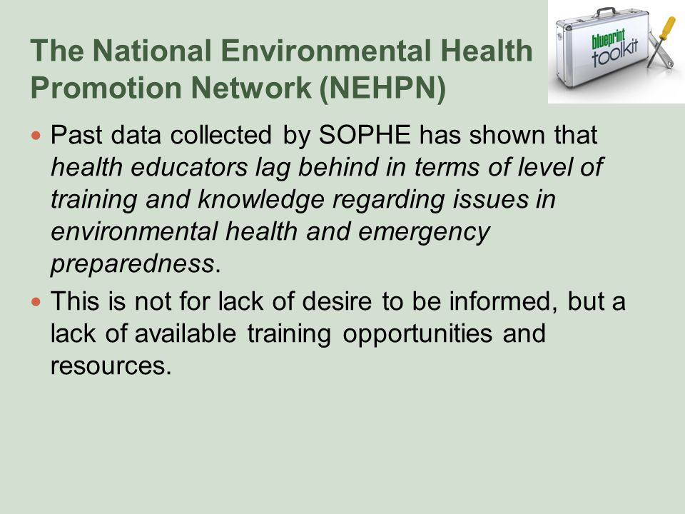 The National Environmental Health Promotion Network (NEHPN) Past data collected by SOPHE has shown that health educators lag behind in terms of level of training and knowledge regarding issues in environmental health and emergency preparedness.