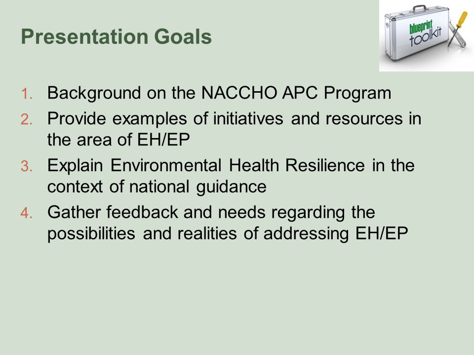Presentation Goals 1. Background on the NACCHO APC Program 2. Provide examples of initiatives and resources in the area of EH/EP 3. Explain Environmen