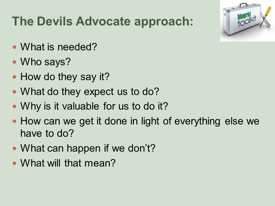 The Devils Advocate approach: What is needed. Who says.