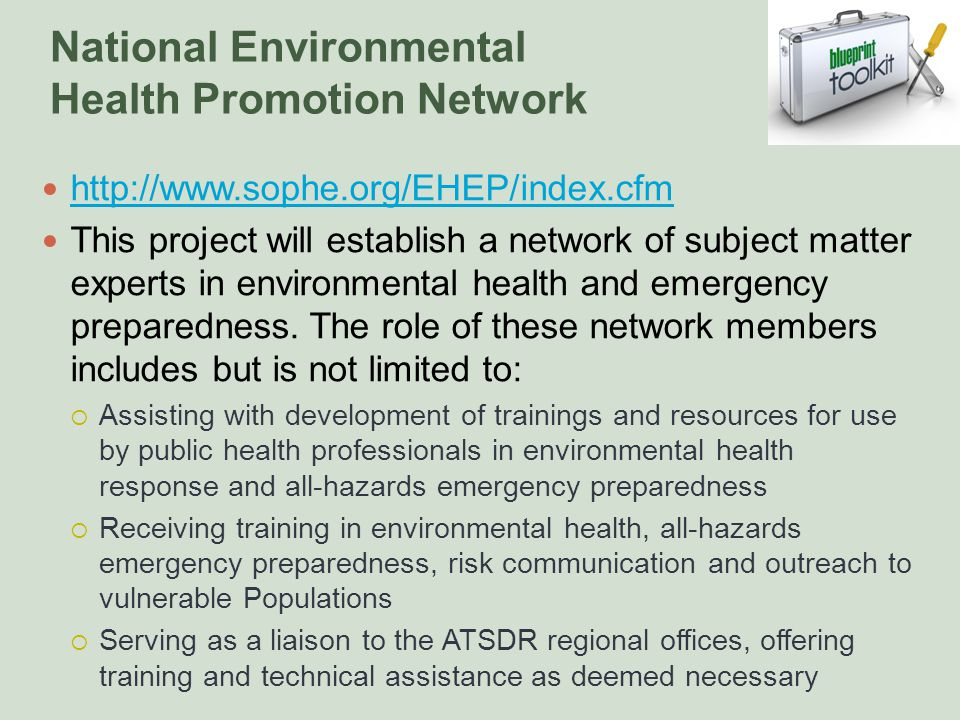 National Environmental Health Promotion Network http://www.sophe.org/EHEP/index.cfm This project will establish a network of subject matter experts in environmental health and emergency preparedness.