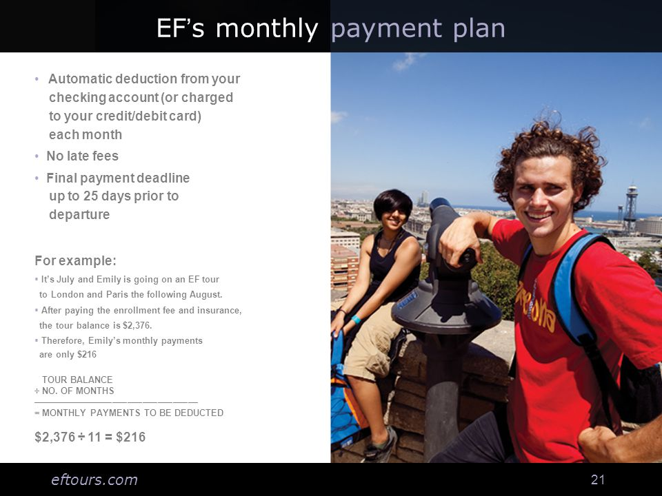 eftours.com 21 EF's monthly payment plan Automatic deduction from your checking account (or charged to your credit/debit card) each month No late fees Final payment deadline up to 25 days prior to departure For example:  It's July and Emily is going on an EF tour to London and Paris the following August.