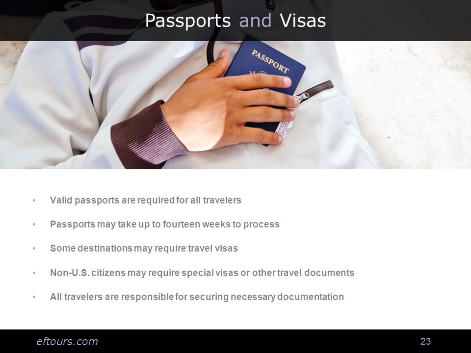eftours.com 23 Passports and Visas Valid passports are required for all travelers Passports may take up to fourteen weeks to process Some destinations may require travel visas Non-U.S.
