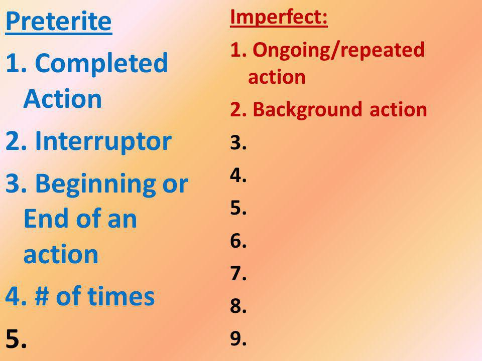 Preterite 1. Completed Action 2. Interruptor 3. Beginning or End of an action 4. # of times 5. Imperfect: 1. Ongoing/repeated action 2. Background act