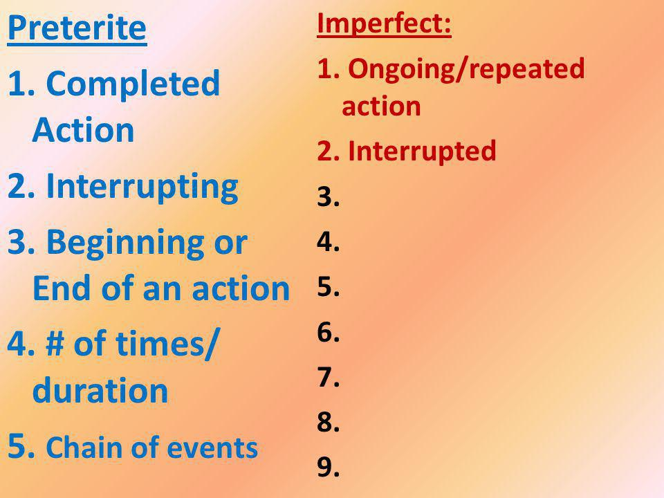 Imperfect: 1. Ongoing/repeated action 2. Interrupted 3. 4. 5. 6. 7. 8. 9. Preterite 1. Completed Action 2. Interrupting 3. Beginning or End of an acti