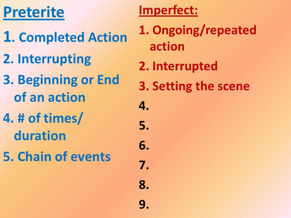 Imperfect: 1. Ongoing/repeated action 2. Interrupted 3. Setting the scene 4. 5. 6. 7. 8. 9. Preterite 1. Completed Action 2. Interrupting 3. Beginning