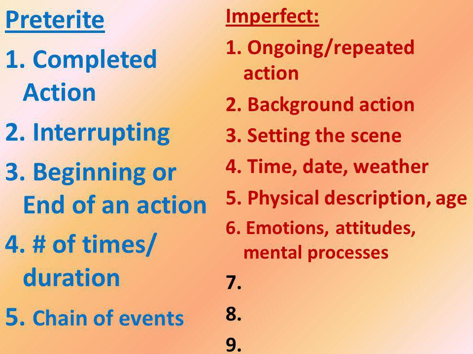 Imperfect: 1. Ongoing/repeated action 2. Background action 3. Setting the scene 4. Time, date, weather 5. Physical description, age 6. Emotions, attit