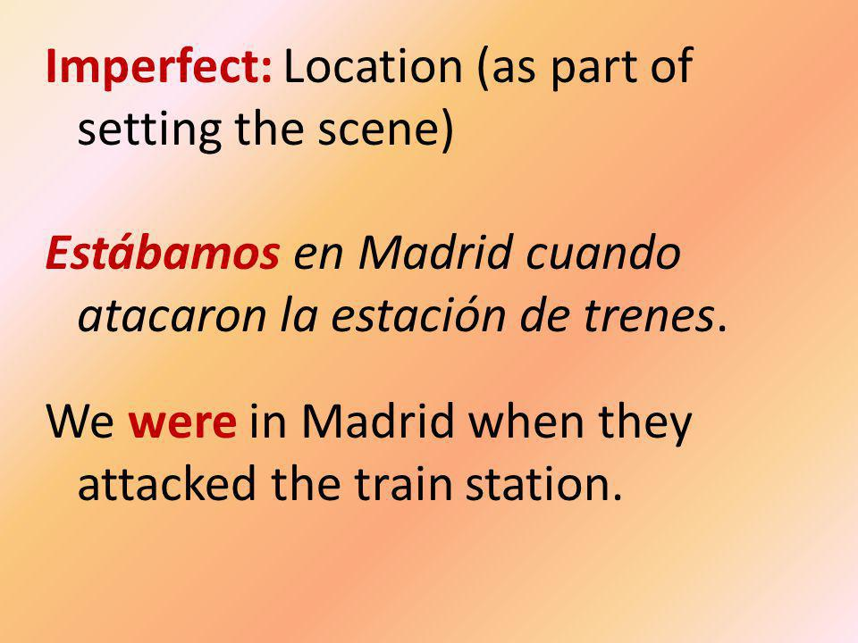 Imperfect: Location (as part of setting the scene) Estábamos en Madrid cuando atacaron la estación de trenes.