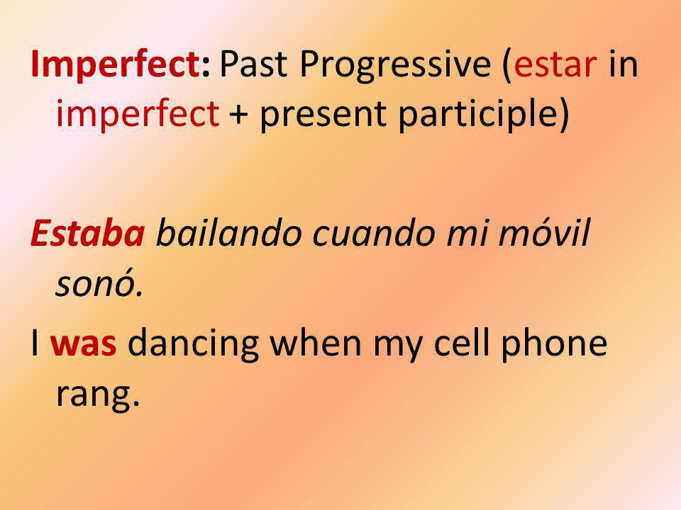 Imperfect: Past Progressive (estar in imperfect + present participle) Estaba bailando cuando mi móvil sonó.