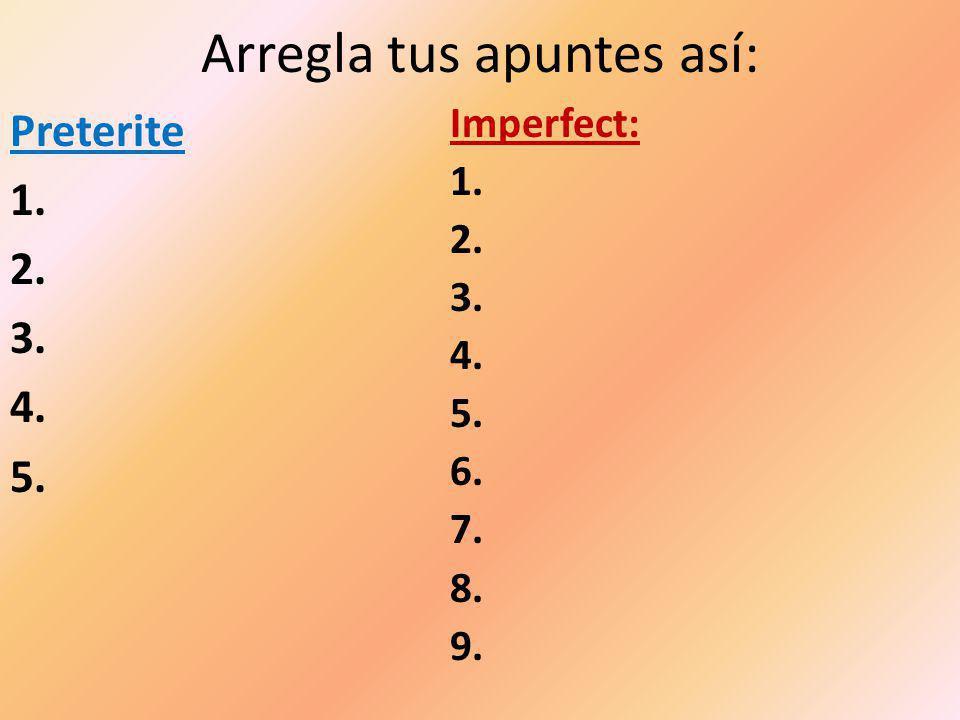 Arregla tus apuntes así: Preterite 1. 2. 3. 4. 5. Imperfect: 1. 2. 3. 4. 5. 6. 7. 8. 9.