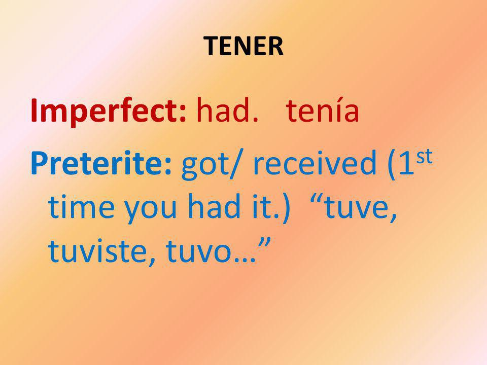 TENER Imperfect: had. tenía Preterite: got/ received (1 st time you had it.) tuve, tuviste, tuvo…