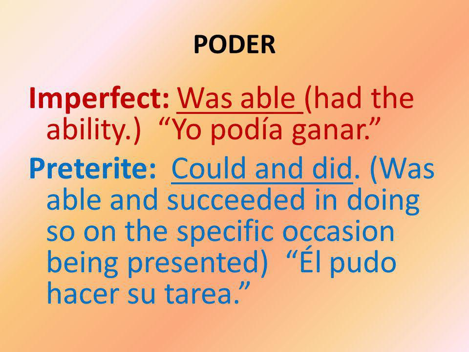 PODER Imperfect: Was able (had the ability.) Yo podía ganar. Preterite: Could and did.