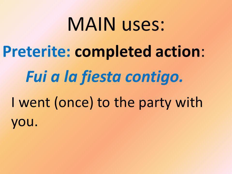 MAIN uses: Preterite: completed action: Fui a la fiesta contigo.