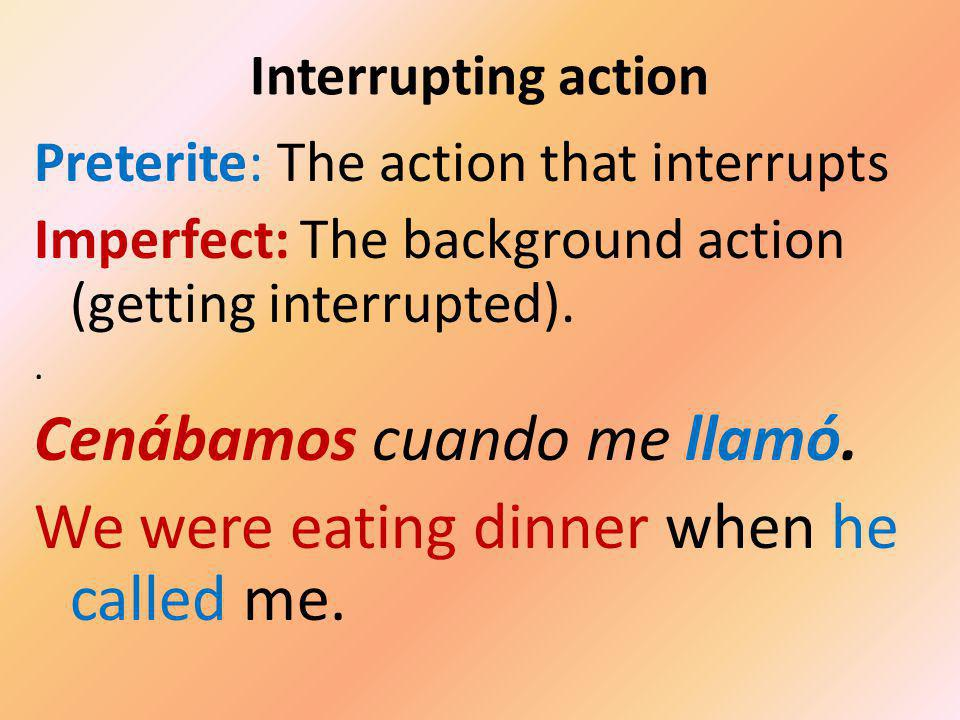 Interrupting action Preterite: The action that interrupts Imperfect: The background action (getting interrupted).. Cenábamos cuando me llamó. We were