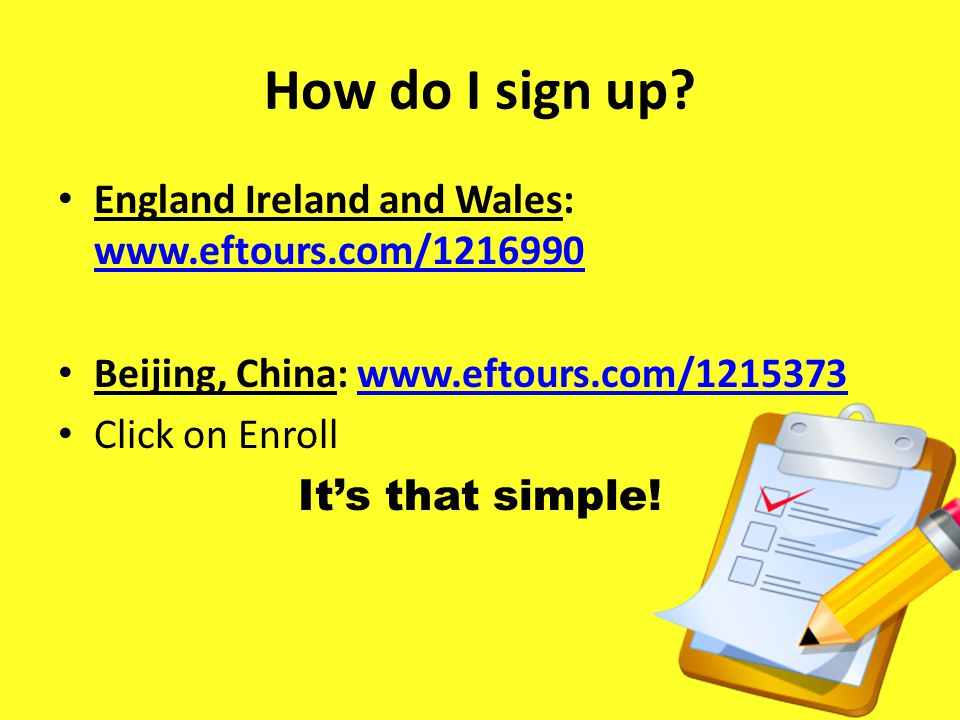 How do I sign up? England Ireland and Wales: www.eftours.com/1216990 www.eftours.com/1216990 Beijing, China: www.eftours.com/1215373www.eftours.com/12